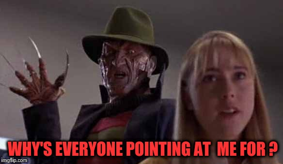 WHY'S EVERYONE POINTING AT  ME FOR ? | image tagged in freddy krueger,funny,memes,movies,wtf,pointing | made w/ Imgflip meme maker