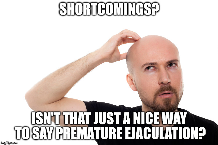 SHORTCOMINGS? ISN'T THAT JUST A NICE WAY TO SAY PREMATURE EJACULATION? | made w/ Imgflip meme maker