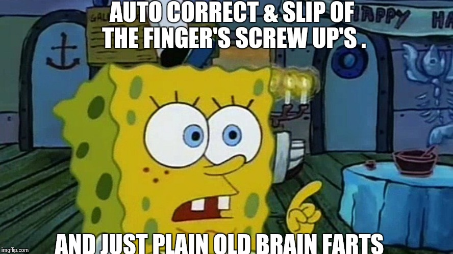 Spongebob | AUTO CORRECT & SLIP OF THE FINGER'S SCREW UP'S . AND JUST PLAIN OLD BRAIN FARTS | image tagged in spongebob | made w/ Imgflip meme maker