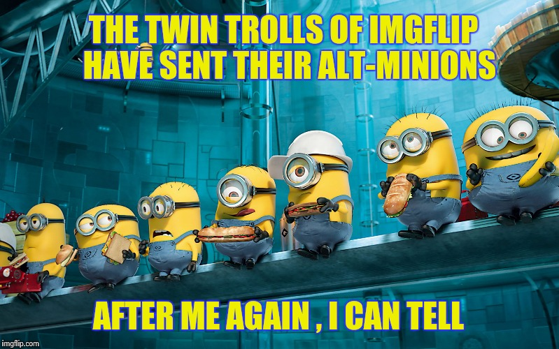 They're everywhere , they're everywhere | THE TWIN TROLLS OF IMGFLIP  HAVE SENT THEIR ALT-MINIONS AFTER ME AGAIN , I CAN TELL | image tagged in minions,alt using trolls,alt accounts,trolling | made w/ Imgflip meme maker