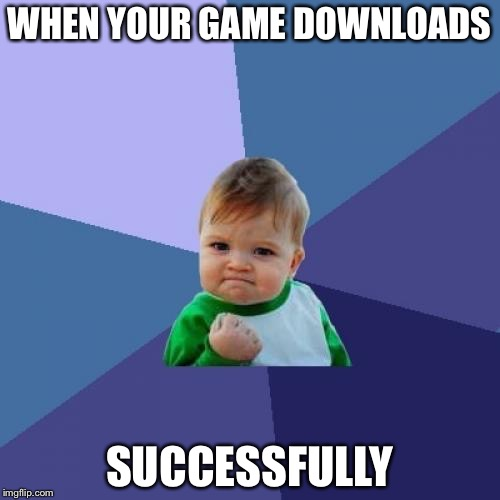 Success Kid Meme | WHEN YOUR GAME DOWNLOADS SUCCESSFULLY | image tagged in memes,success kid | made w/ Imgflip meme maker