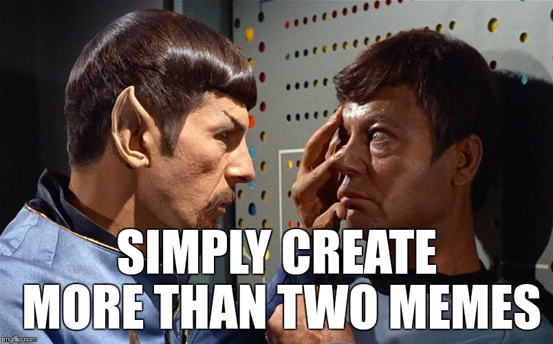 spock n bones | SIMPLY CREATE MORE THAN TWO MEMES | image tagged in spock n bones | made w/ Imgflip meme maker