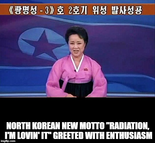 "NORTH KOREAN NEW MOTTO ""RADIATION, I'M LOVIN' IT"" GREETED WITH ENTHUSIASM 