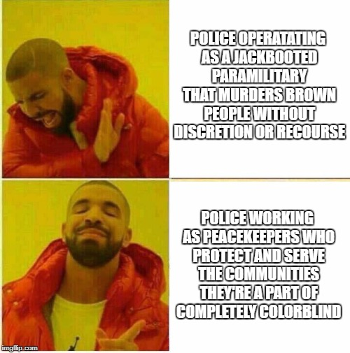 Drake Hotline approves | POLICE OPERATATING AS A JACKBOOTED PARAMILITARY THAT MURDERS BROWN PEOPLE WITHOUT DISCRETION OR RECOURSE POLICE WORKING AS PEACEKEEPERS WHO  | image tagged in drake hotline approves | made w/ Imgflip meme maker