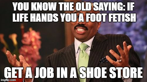 Steve Harvey Meme | YOU KNOW THE OLD SAYING: IF LIFE HANDS YOU A FOOT FETISH GET A JOB IN A SHOE STORE | image tagged in memes,steve harvey | made w/ Imgflip meme maker