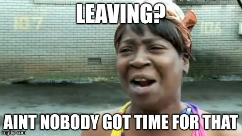 Aint Nobody Got Time For That Meme | LEAVING? AINT NOBODY GOT TIME FOR THAT | image tagged in memes,aint nobody got time for that | made w/ Imgflip meme maker