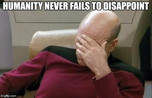 Captain Picard Facepalm Meme | HUMANITY NEVER FAILS TO DISAPPOINT | image tagged in memes,captain picard facepalm | made w/ Imgflip meme maker