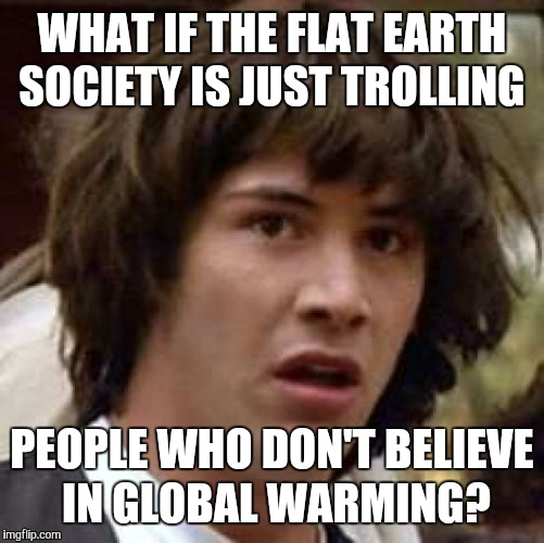 Conspiracy Keanu Meme | WHAT IF THE FLAT EARTH SOCIETY IS JUST TROLLING PEOPLE WHO DON'T BELIEVE IN GLOBAL WARMING? | image tagged in memes,conspiracy keanu | made w/ Imgflip meme maker