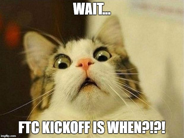 Scared Cat Meme | WAIT... FTC KICKOFF IS WHEN?!?! | image tagged in memes,scared cat | made w/ Imgflip meme maker