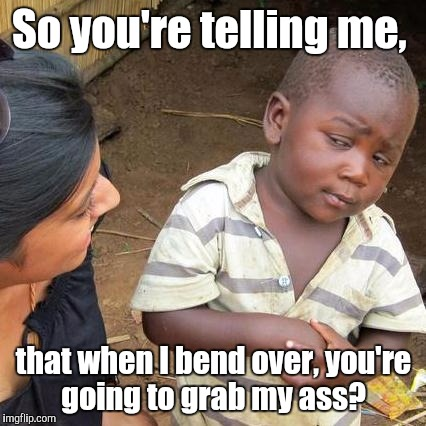 Third World Skeptical Kid Meme | So you're telling me, that when I bend over, you're going to grab my ass? | image tagged in memes,third world skeptical kid | made w/ Imgflip meme maker