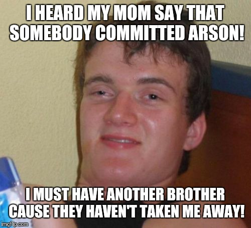 Committing arson  | I HEARD MY MOM SAY THAT SOMEBODY COMMITTED ARSON! I MUST HAVE ANOTHER BROTHER CAUSE THEY HAVEN'T TAKEN ME AWAY! | image tagged in memes,10 guy | made w/ Imgflip meme maker