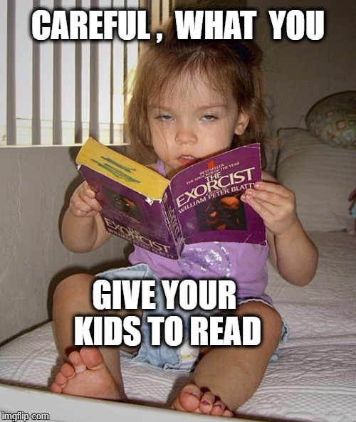 Careful | CAREFUL ,  WHAT  YOU GIVE YOUR KIDS TO READ | image tagged in exorcist | made w/ Imgflip meme maker