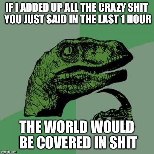 Philosoraptor Meme | IF I ADDED UP ALL THE CRAZY SHIT YOU JUST SAID IN THE LAST 1 HOUR THE WORLD WOULD BE COVERED IN SHIT | image tagged in memes,philosoraptor | made w/ Imgflip meme maker