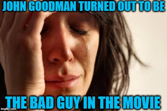 First World Problems Meme | JOHN GOODMAN TURNED OUT TO BE THE BAD GUY IN THE MOVIE | image tagged in memes,first world problems | made w/ Imgflip meme maker