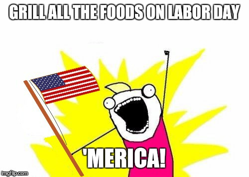 X All The Y, With USA Flag | GRILL ALL THE FOODS ON LABOR DAY 'MERICA! | image tagged in x all the y,with usa flag | made w/ Imgflip meme maker