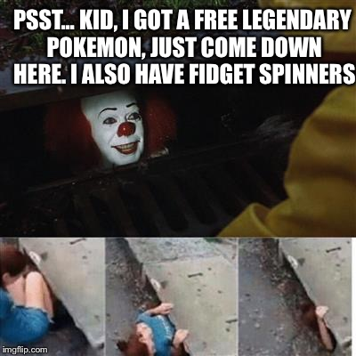 Kids, if a man offers you pokemon and fidget spinners, run like hell. | PSST... KID, I GOT A FREE LEGENDARY POKEMON, JUST COME DOWN HERE. I ALSO HAVE FIDGET SPINNERS | image tagged in pennywise in sewer,fidget spinner,fidget spinners,pennywise,pokemon go,pokemon | made w/ Imgflip meme maker