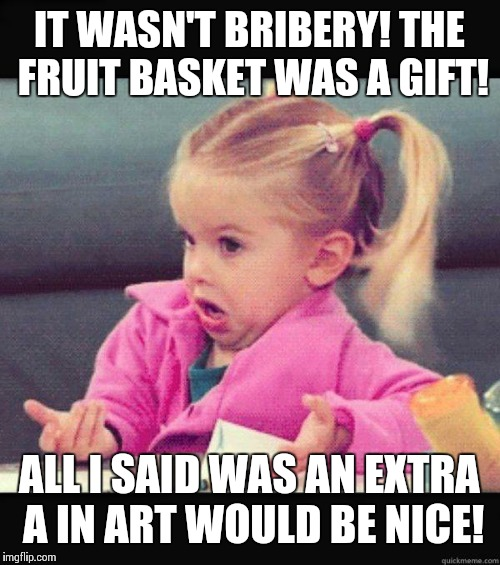 idk girl | IT WASN'T BRIBERY! THE FRUIT BASKET WAS A GIFT! ALL I SAID WAS AN EXTRA A IN ART WOULD BE NICE! | image tagged in idk girl | made w/ Imgflip meme maker