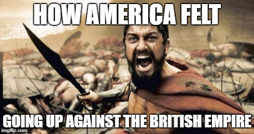 Sparta Leonidas Meme | HOW AMERICA FELT GOING UP AGAINST THE BRITISH EMPIRE | image tagged in memes,sparta leonidas | made w/ Imgflip meme maker