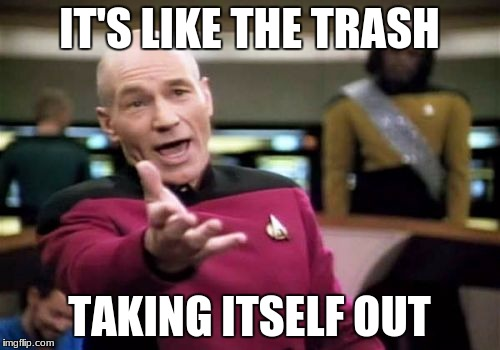 Picard Wtf Meme | IT'S LIKE THE TRASH TAKING ITSELF OUT | image tagged in memes,picard wtf | made w/ Imgflip meme maker
