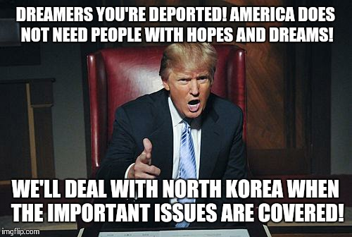 Dreamers? | DREAMERS YOU'RE DEPORTED! AMERICA DOES NOT NEED PEOPLE WITH HOPES AND DREAMS! WE'LL DEAL WITH NORTH KOREA WHEN THE IMPORTANT ISSUES ARE COVE | image tagged in donald trump you're fired,dreamers | made w/ Imgflip meme maker