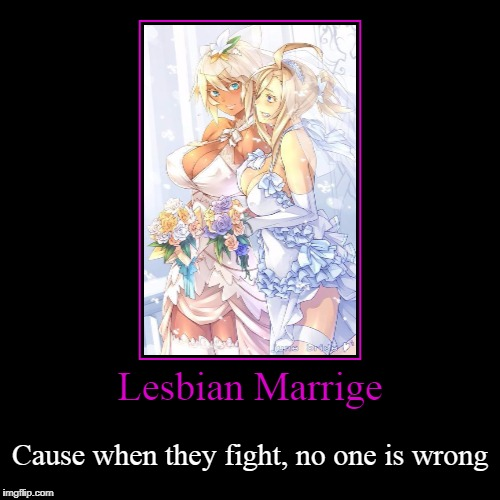 Wedding | Lesbian Marrige | Cause when they fight, no one is wrong | image tagged in funny,demotivationals,lesbians,yuri | made w/ Imgflip demotivational maker