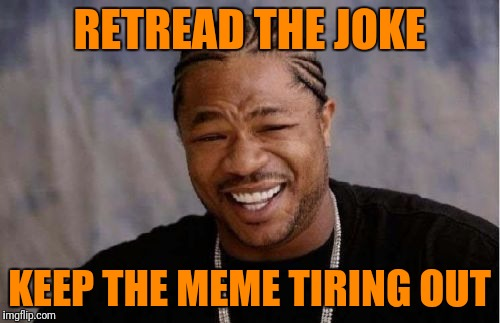 Yo Dawg Heard You Meme | RETREAD THE JOKE KEEP THE MEME TIRING OUT | image tagged in memes,yo dawg heard you | made w/ Imgflip meme maker