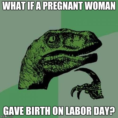 Yeah, I know. Terrible meme. | WHAT IF A PREGNANT WOMAN GAVE BIRTH ON LABOR DAY? | image tagged in memes,philosoraptor,labor day | made w/ Imgflip meme maker