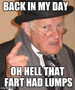 Back In My Day Meme | BACK IN MY DAY OH HELL THAT FART HAD LUMPS | image tagged in memes,back in my day | made w/ Imgflip meme maker