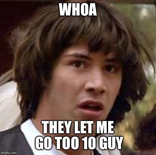 Conspiracy Keanu Meme | WHOA THEY LET ME GO TOO 10 GUY | image tagged in memes,conspiracy keanu | made w/ Imgflip meme maker