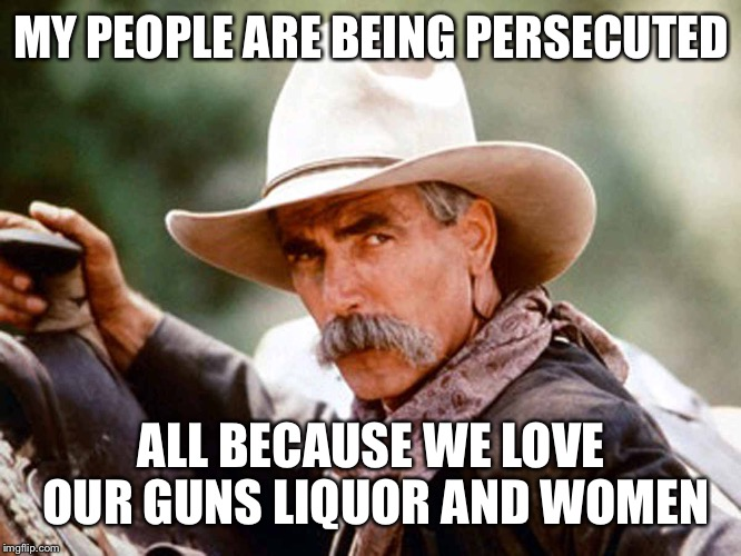 Sam Elliott Cowboy | MY PEOPLE ARE BEING PERSECUTED ALL BECAUSE WE LOVE OUR GUNS LIQUOR AND WOMEN | image tagged in sam elliott cowboy | made w/ Imgflip meme maker