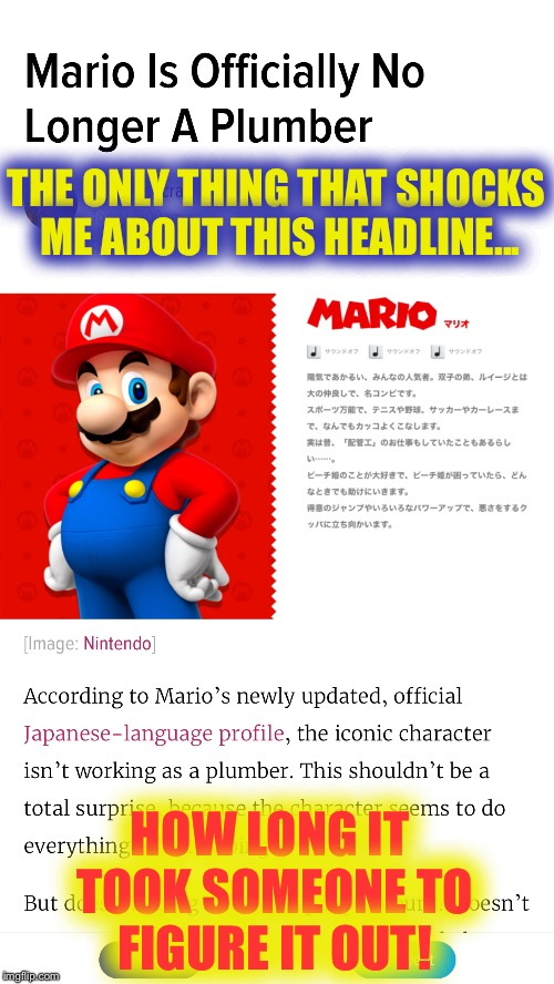 Breaking news! Mario is really NOT a plumber! Shocker!!! |  THE ONLY THING THAT SHOCKS ME ABOUT THIS HEADLINE... HOW LONG IT TOOK SOMEONE TO FIGURE IT OUT! | image tagged in mario,headlines,shocked,gamers,plumber | made w/ Imgflip meme maker