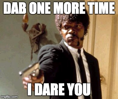 Say That Again I Dare You Meme | DAB ONE MORE TIME I DARE YOU | image tagged in memes,say that again i dare you | made w/ Imgflip meme maker