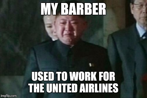 Kim Jong Un Sad Meme | MY BARBER USED TO WORK FOR THE UNITED AIRLINES | image tagged in memes,kim jong un sad | made w/ Imgflip meme maker