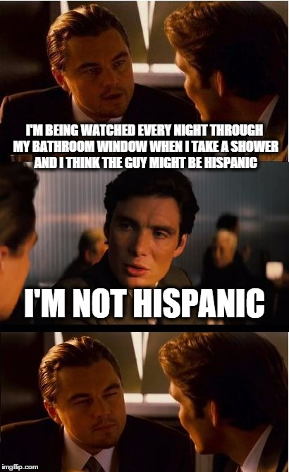Inception Meme | I'M BEING WATCHED EVERY NIGHT THROUGH MY BATHROOM WINDOW WHEN I TAKE A SHOWER AND I THINK THE GUY MIGHT BE HISPANIC I'M NOT HISPANIC | image tagged in memes,inception | made w/ Imgflip meme maker