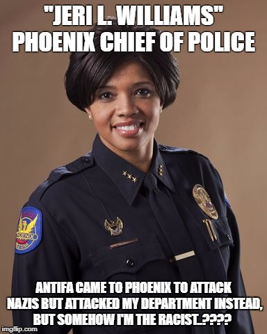 "Antifa is full of it | ""JERI L. WILLIAMS"" PHOENIX CHIEF OF POLICE ANTIFA CAME TO PHOENIX TO ATTACK NAZIS BUT ATTACKED MY DEPARTMENT INSTEAD, BUT SOMEHOW I'M THE RA 