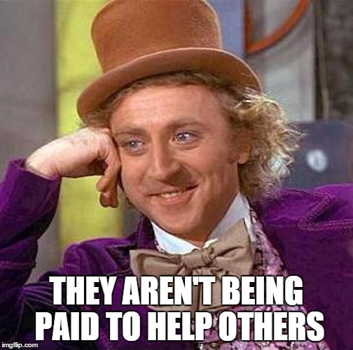 Creepy Condescending Wonka Meme | THEY AREN'T BEING PAID TO HELP OTHERS | image tagged in memes,creepy condescending wonka | made w/ Imgflip meme maker