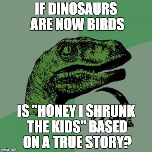 "Philosoraptor Meme | IF DINOSAURS ARE NOW BIRDS IS ""HONEY I SHRUNK THE KIDS"" BASED ON A TRUE STORY? 
