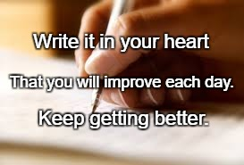 writer |  Write it in your heart; That you will improve each day. Keep getting better. | image tagged in writer | made w/ Imgflip meme maker
