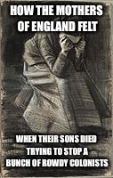 HOW THE MOTHERS OF ENGLAND FELT WHEN THEIR SONS DIED TRYING TO STOP A BUNCH OF ROWDY COLONISTS | made w/ Imgflip meme maker