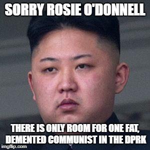 SORRY ROSIE O'DONNELL THERE IS ONLY ROOM FOR ONE FAT, DEMENTED COMMUNIST IN THE DPRK | image tagged in kim jong un,north korea,rosie o'donnell,libtards | made w/ Imgflip meme maker