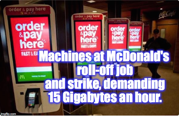 Machines at McDonald's roll-off job and strike, demanding 15 Gigabytes an hour. | image tagged in mcdonalds,minimum wage | made w/ Imgflip meme maker