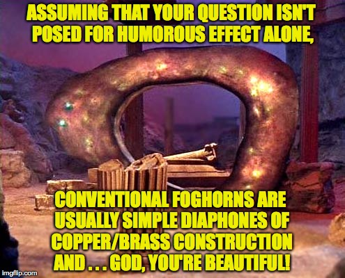 ASSUMING THAT YOUR QUESTION ISN'T POSED FOR HUMOROUS EFFECT ALONE, CONVENTIONAL FOGHORNS ARE USUALLY SIMPLE DIAPHONES OF COPPER/BRASS CONSTR | made w/ Imgflip meme maker