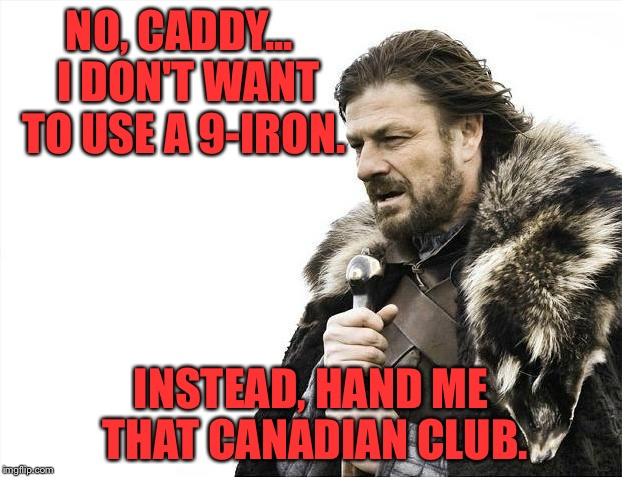Brace Yourselves X is Coming Meme | NO, CADDY...  I DON'T WANT TO USE A 9-IRON. INSTEAD, HAND ME THAT CANADIAN CLUB. | image tagged in memes,brace yourselves x is coming | made w/ Imgflip meme maker