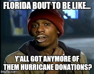 Y'all Got Any More Of That Meme | FLORIDA BOUT TO BE LIKE... Y'ALL GOT ANYMORE OF THEM HURRICANE DONATIONS? | image tagged in memes,yall got any more of | made w/ Imgflip meme maker
