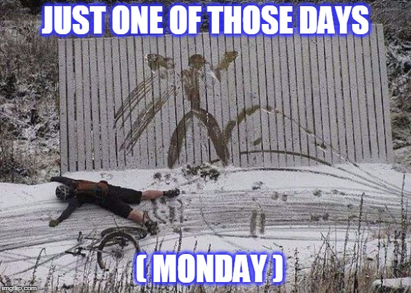 monday | JUST ONE OF THOSE DAYS ( MONDAY ) | image tagged in monday | made w/ Imgflip meme maker