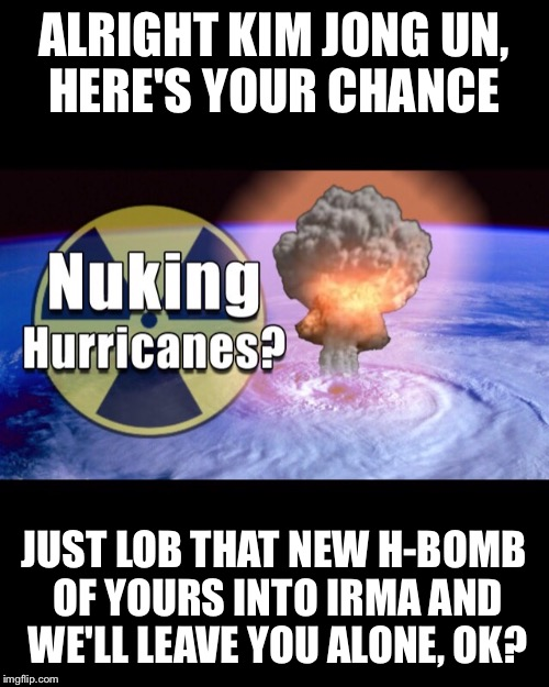 Kim Jong Irma | ALRIGHT KIM JONG UN, HERE'S YOUR CHANCE JUST LOB THAT NEW H-BOMB OF YOURS INTO IRMA AND WE'LL LEAVE YOU ALONE, OK? | image tagged in north korea | made w/ Imgflip meme maker