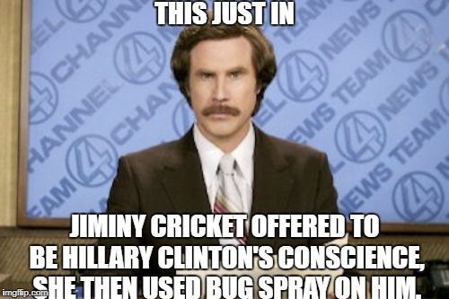 Ron Burgundy Meme | THIS JUST IN JIMINY CRICKET OFFERED TO BE HILLARY CLINTON'S CONSCIENCE, SHE THEN USED BUG SPRAY ON HIM. | image tagged in memes,ron burgundy | made w/ Imgflip meme maker