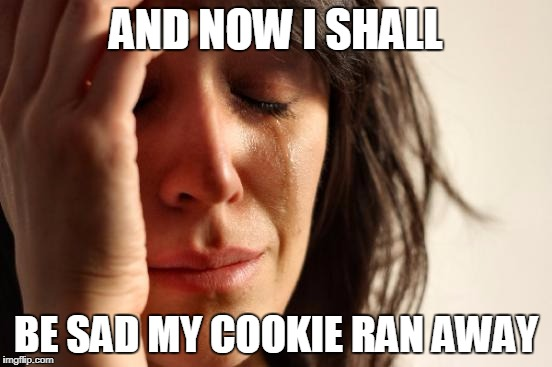 First World Problems Meme | AND NOW I SHALL BE SAD MY COOKIE RAN AWAY | image tagged in memes,first world problems | made w/ Imgflip meme maker