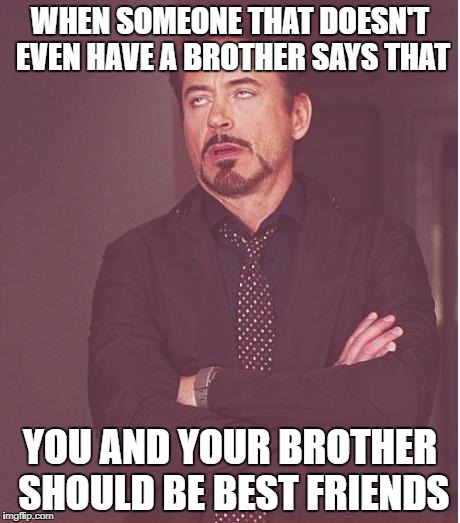 Face You Make Robert Downey Jr Meme | WHEN SOMEONE THAT DOESN'T EVEN HAVE A BROTHER SAYS THAT YOU AND YOUR BROTHER SHOULD BE BEST FRIENDS | image tagged in memes,face you make robert downey jr | made w/ Imgflip meme maker
