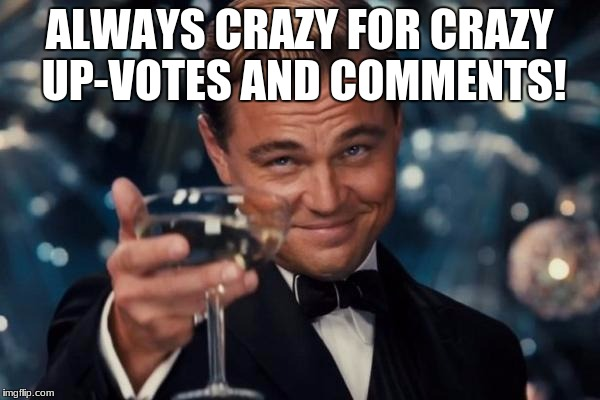 Leonardo Dicaprio Cheers Meme | ALWAYS CRAZY FOR CRAZY UP-VOTES AND COMMENTS! | image tagged in memes,leonardo dicaprio cheers | made w/ Imgflip meme maker